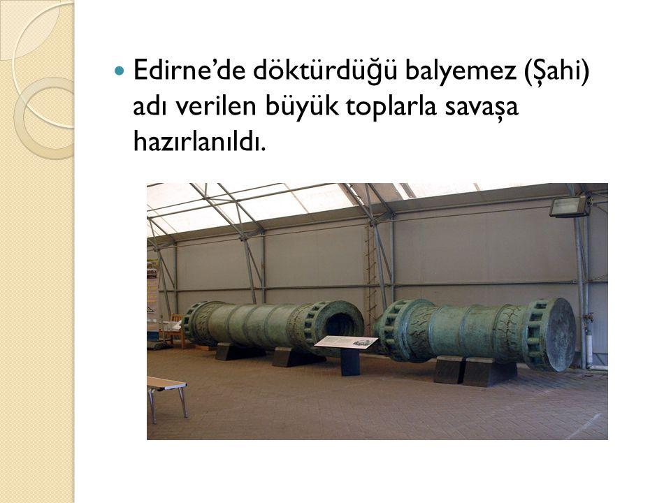 Edirne'de döktürdüğü balyemez (Şahi) adı verilen büyük toplarla savaşa hazırlanıldı.