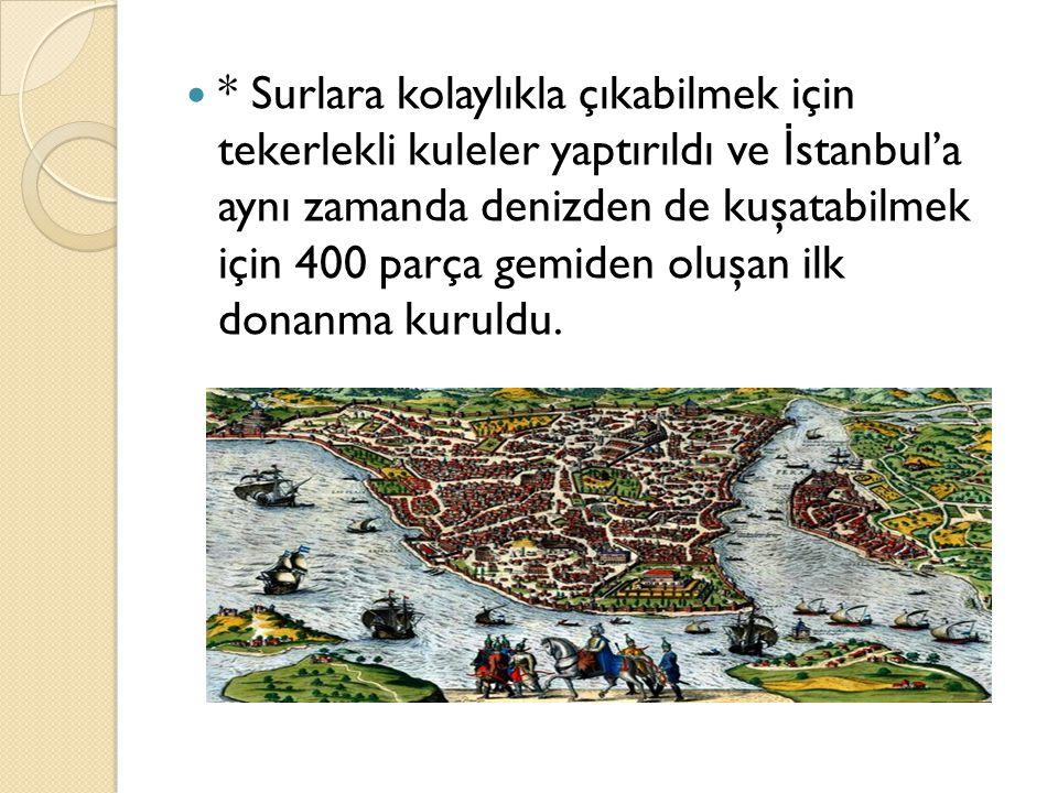 * Surlara kolaylıkla çıkabilmek için tekerlekli kuleler yaptırıldı ve İstanbul'a aynı zamanda denizden de kuşatabilmek için 400 parça gemiden oluşan ilk donanma kuruldu.