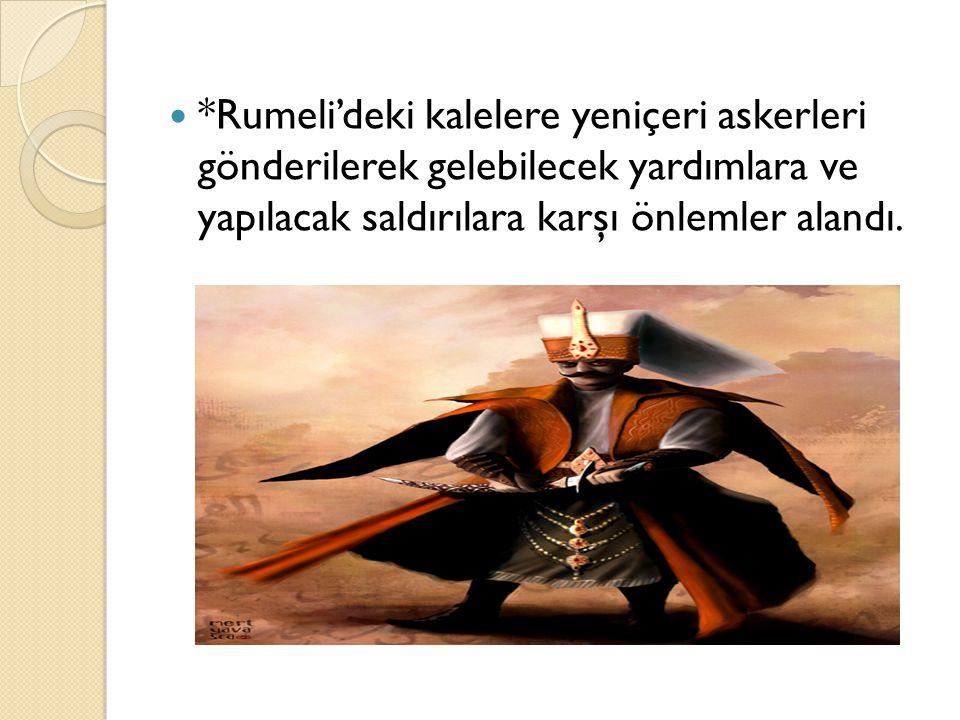 *Rumeli'deki kalelere yeniçeri askerleri gönderilerek gelebilecek yardımlara ve yapılacak saldırılara karşı önlemler alandı.