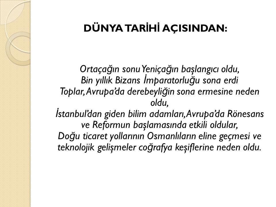 DÜNYA TARİHİ AÇISINDAN: Ortaçağın sonu Yeniçağın başlangıcı oldu, Bin yıllık Bizans İmparatorluğu sona erdi Toplar, Avrupa'da derebeyliğin sona ermesine neden oldu, İstanbul'dan giden bilim adamları, Avrupa'da Rönesans ve Reformun başlamasında etkili oldular, Doğu ticaret yollarının Osmanlıların eline geçmesi ve teknolojik gelişmeler coğrafya keşiflerine neden oldu.
