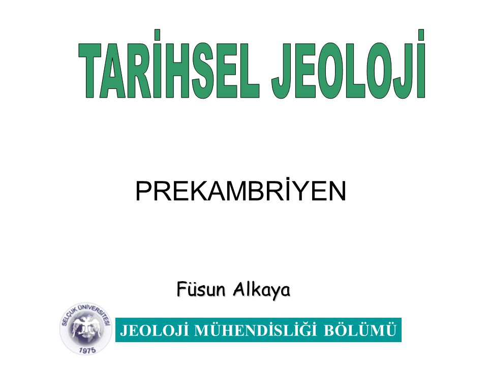 TARİHSEL JEOLOJİ PREKAMBRİYEN Füsun Alkaya JEOLOJİ MÜHENDİSLİĞİ BÖLÜMÜ