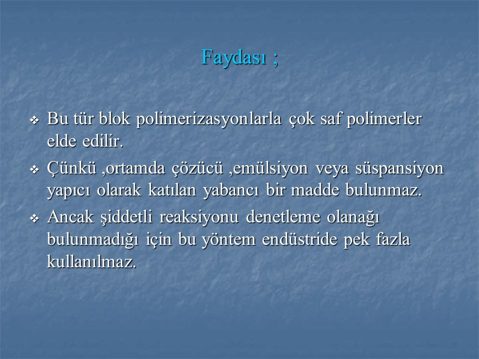 Faydası ; Bu tür blok polimerizasyonlarla çok saf polimerler elde edilir.