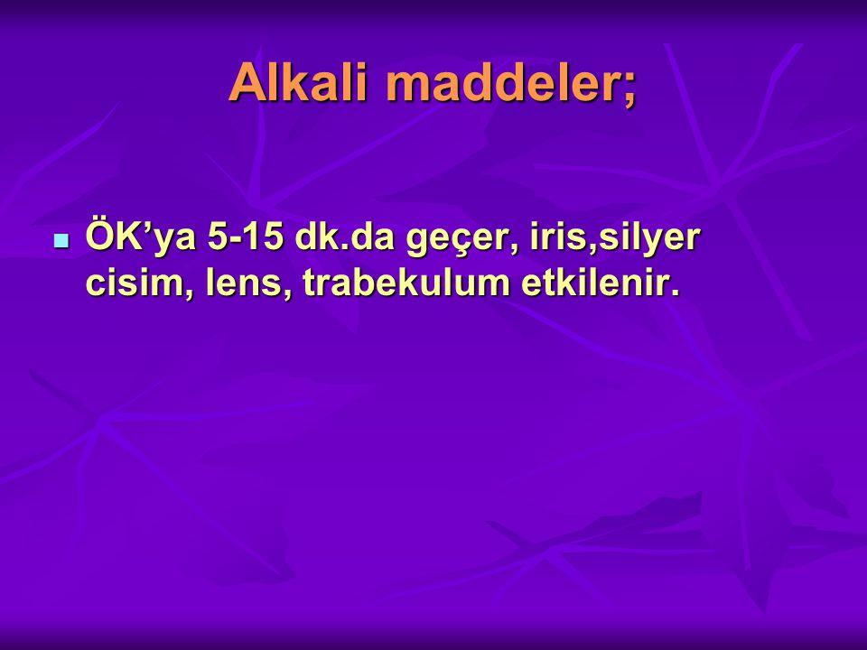 Alkali maddeler; ÖK'ya 5-15 dk.da geçer, iris,silyer cisim, lens, trabekulum etkilenir.