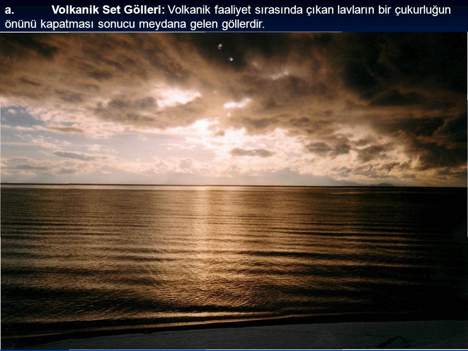 a. Volkanik Set Gölleri: Volkanik faaliyet sırasında çıkan lavların bir çukurluğun önünü kapatması sonucu meydana gelen göllerdir.