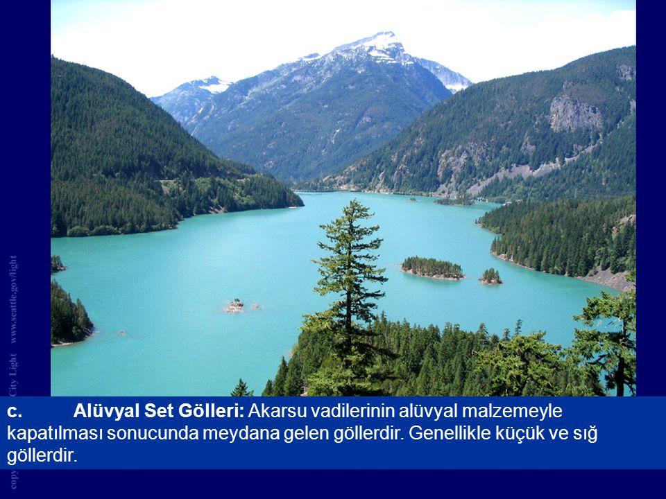 c. Alüvyal Set Gölleri: Akarsu vadilerinin alüvyal malzemeyle kapatılması sonucunda meydana gelen göllerdir.