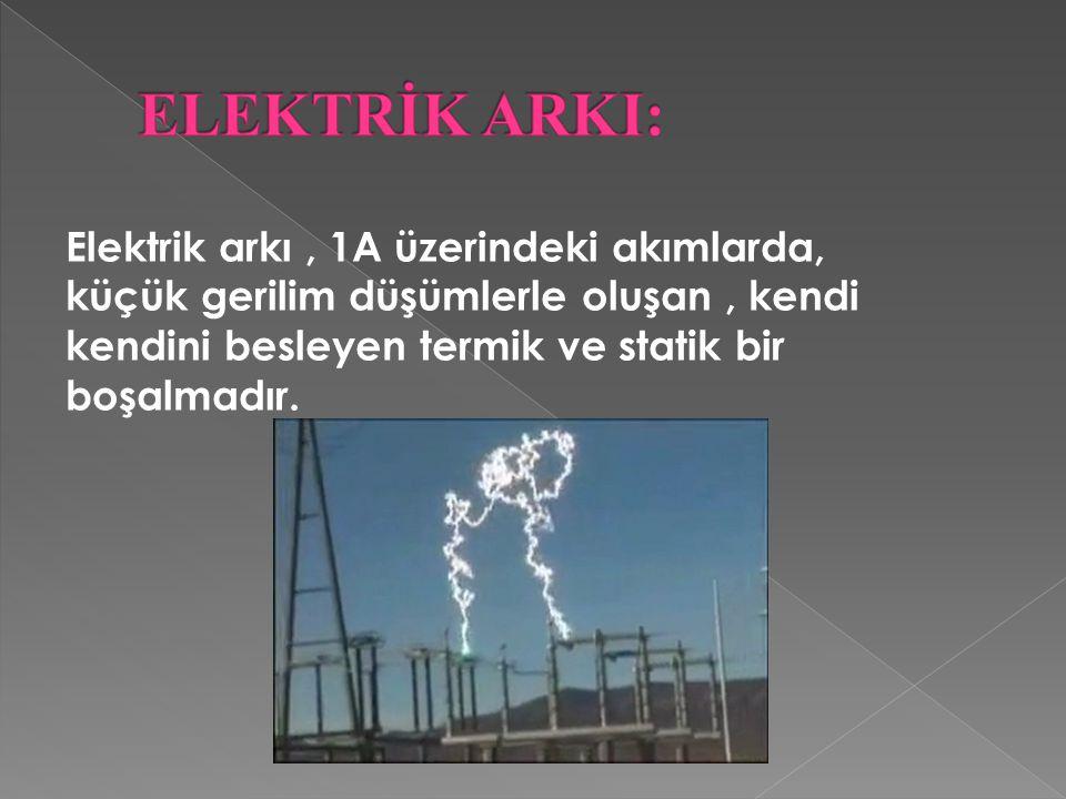 ELEKTRİK ARKI: Elektrik arkı , 1A üzerindeki akımlarda, küçük gerilim düşümlerle oluşan , kendi kendini besleyen termik ve statik bir boşalmadır.