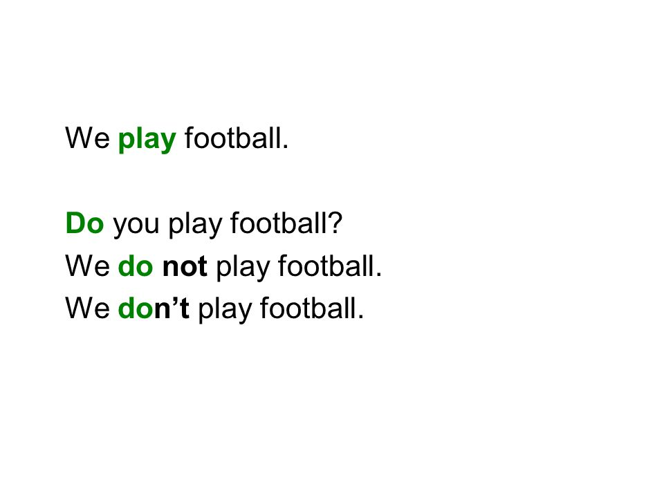 We play football. Do you play football We do not play football. We don't play football.
