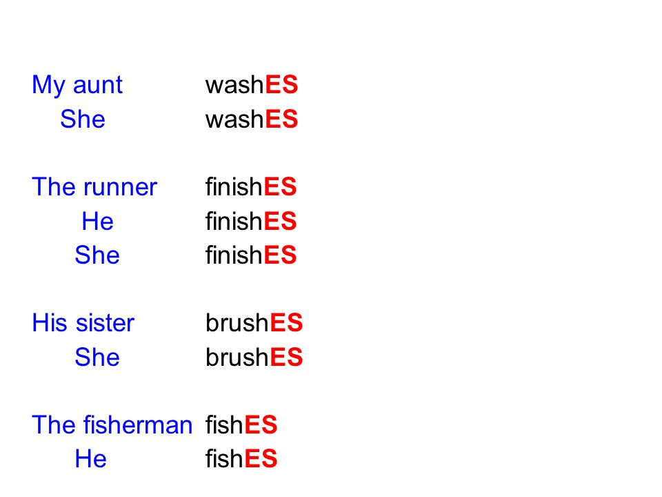 My aunt washES She washES. The runner finishES. He finishES. She finishES. His sister brushES.