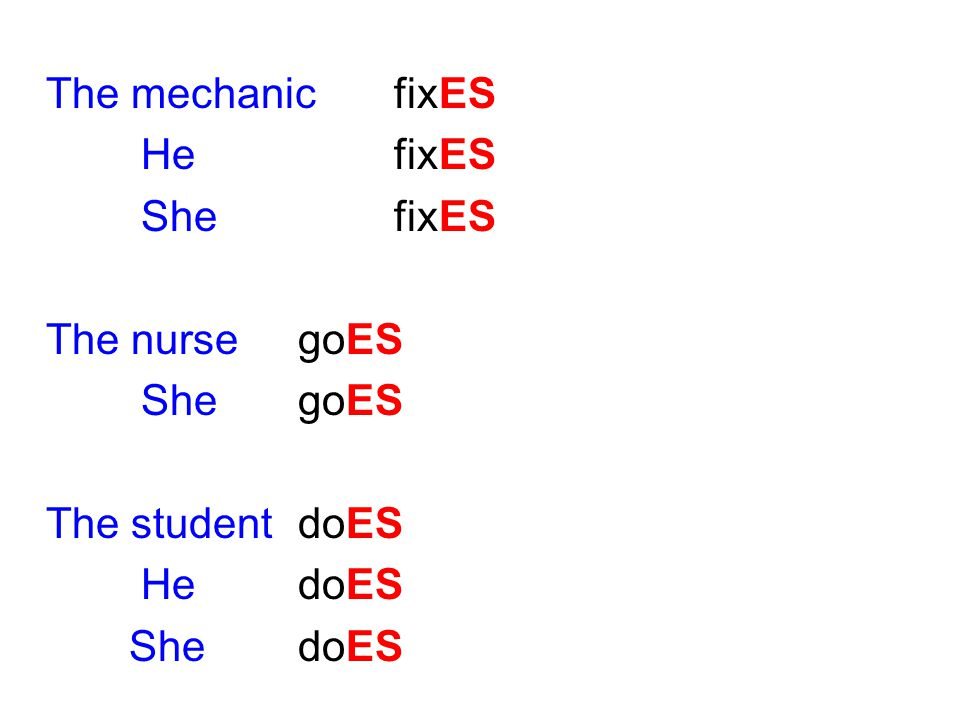 The mechanic fixES He fixES. She fixES. The nurse goES. She goES. The student doES. He doES.
