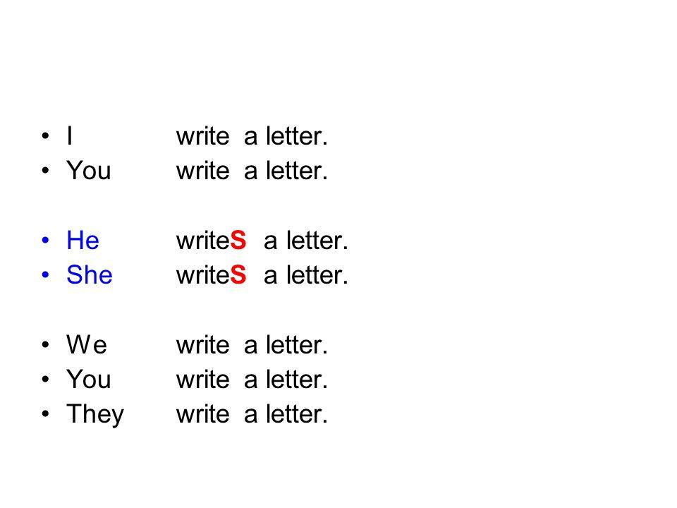 I write a letter. You write a letter. He writeS a letter. She writeS a letter. We write a letter.