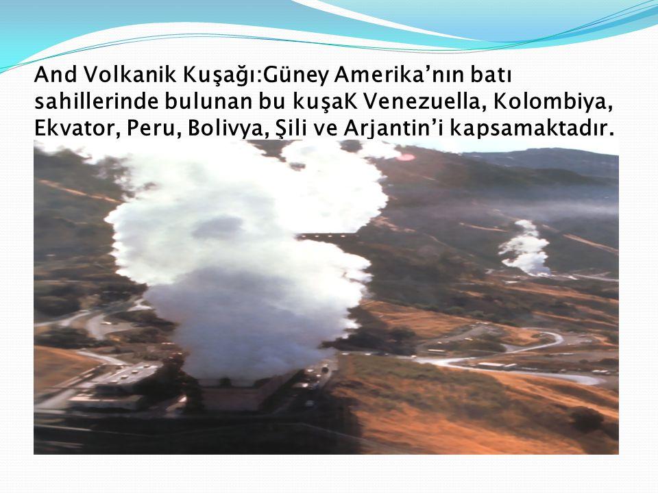 And Volkanik Kuşağı:Güney Amerika'nın batı sahillerinde bulunan bu kuşaK Venezuella, Kolombiya, Ekvator, Peru, Bolivya, Şili ve Arjantin'i kapsamaktadır.