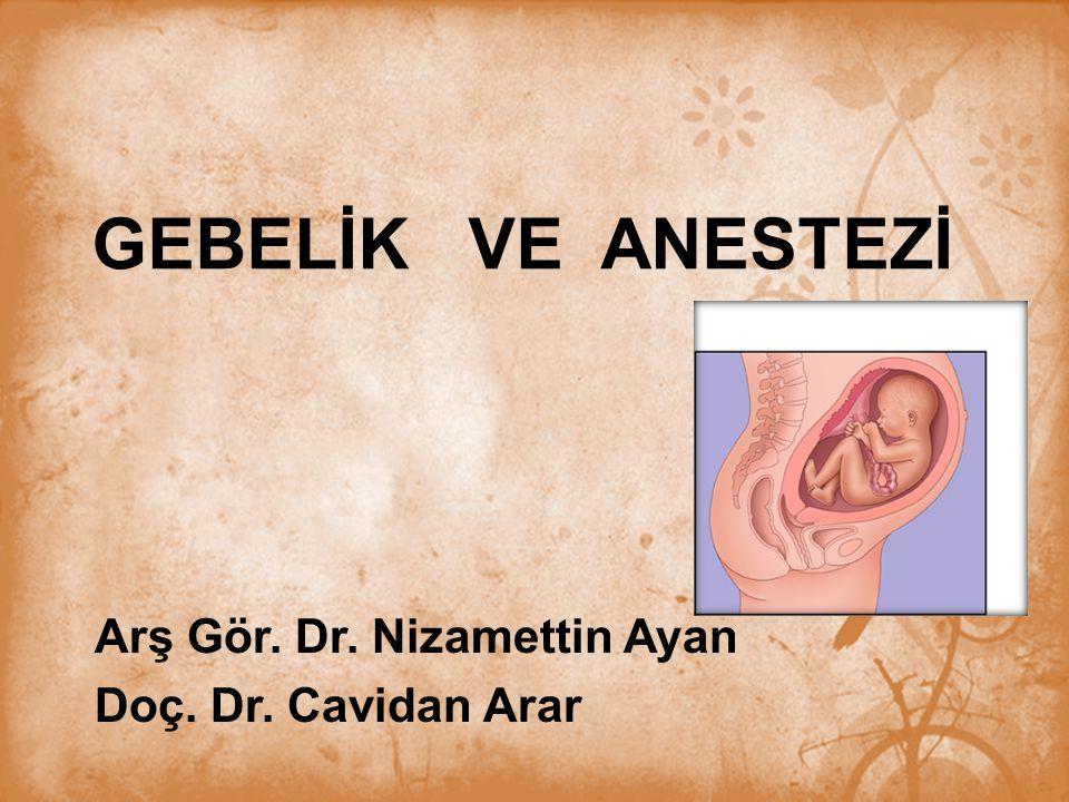 GEBELİK VE ANESTEZİ Arş Gör. Dr. Nizamettin Ayan Doç. Dr. Cavidan Arar