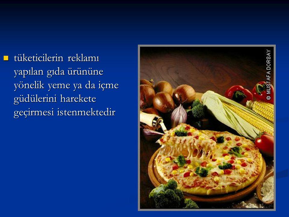 tüketicilerin reklamı yapılan gıda ürününe yönelik yeme ya da içme güdülerini harekete geçirmesi istenmektedir