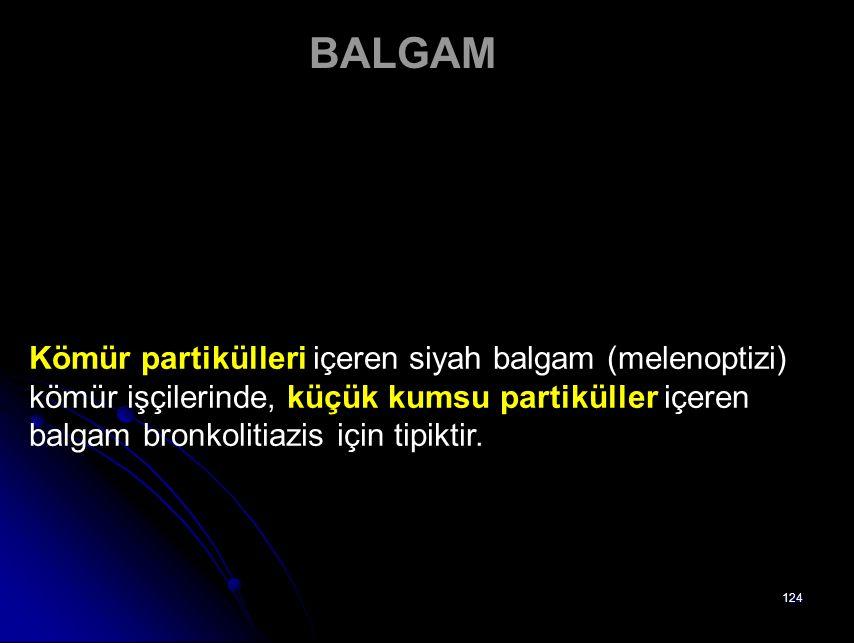 BALGAM Kömür partikülleri içeren siyah balgam (melenoptizi) kömür işçilerinde, küçük kumsu partiküller içeren balgam bronkolitiazis için tipiktir.