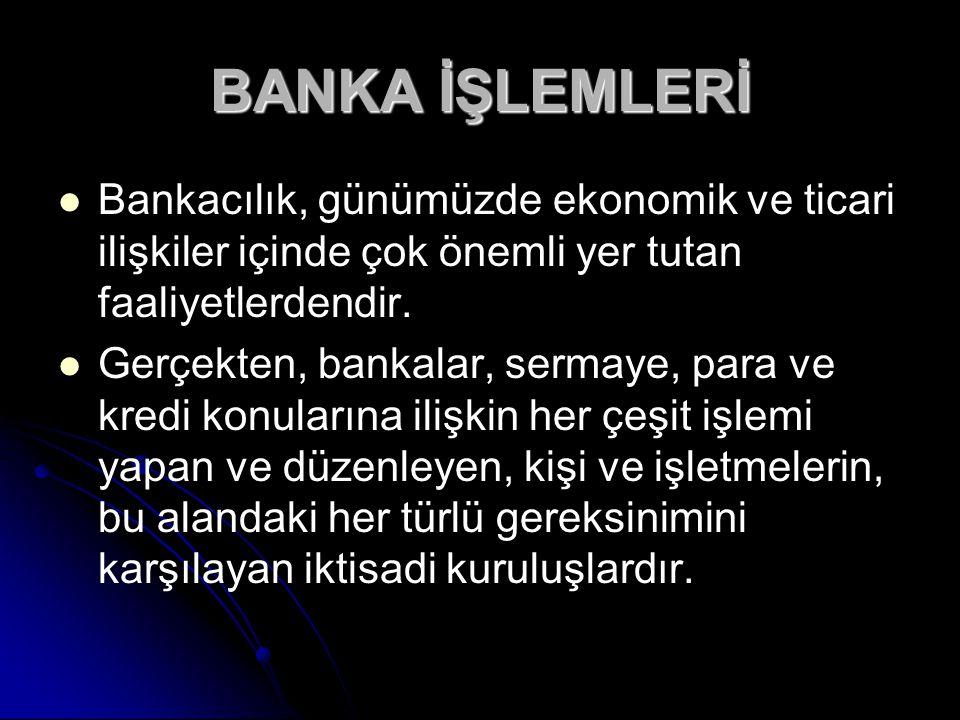BANKA İŞLEMLERİ Bankacılık, günümüzde ekonomik ve ticari ilişkiler içinde çok önemli yer tutan faaliyetlerdendir.