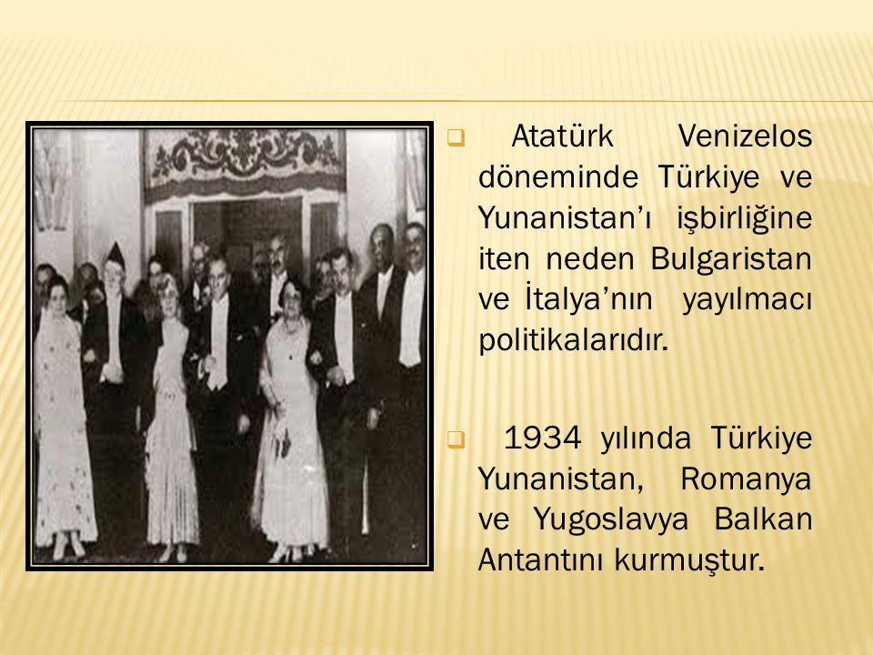 Atatürk Venizelos döneminde Türkiye ve Yunanistan'ı işbirliğine iten neden Bulgaristan ve İtalya'nın yayılmacı politikalarıdır.