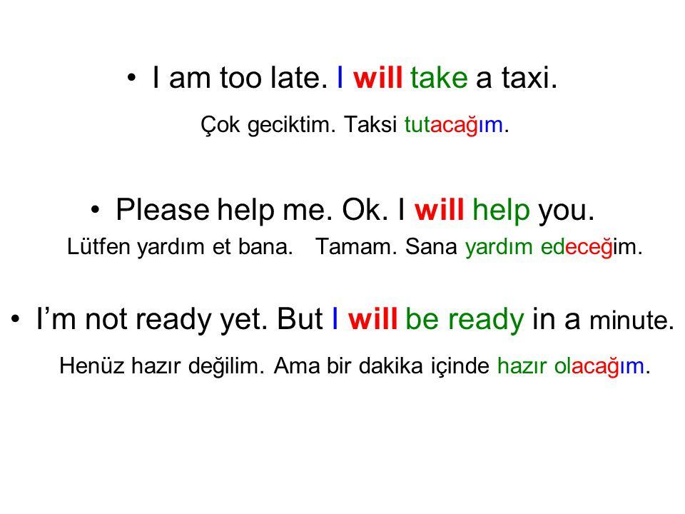 I am too late. I will take a taxi. Çok geciktim. Taksi tutacağım.