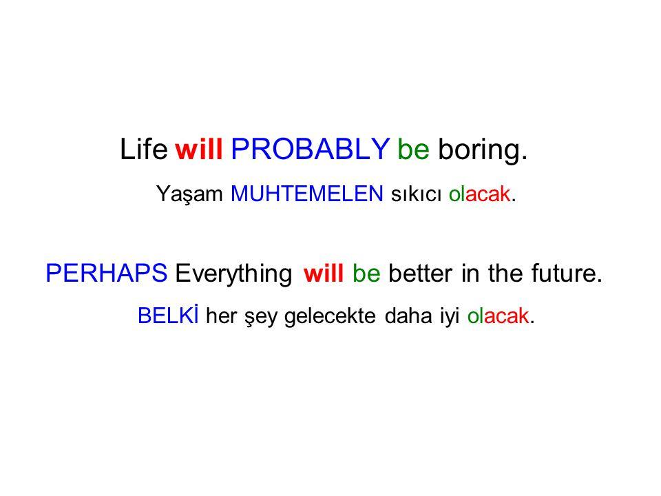 Life will PROBABLY be boring. Yaşam MUHTEMELEN sıkıcı olacak.