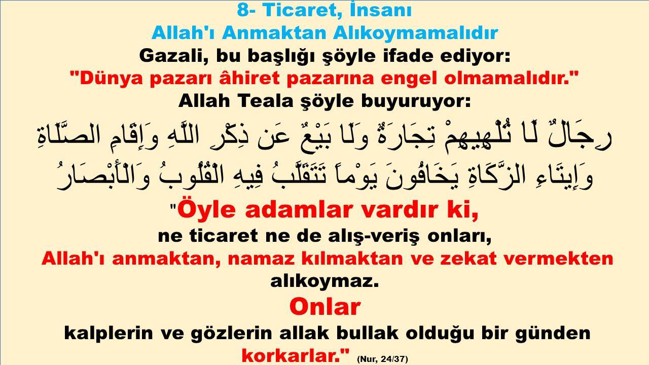 8- Ticaret, İnsanı Allah ı Anmaktan Alıkoymamalıdır. Gazali, bu başlığı şöyle ifade ediyor: Dünya pazarı âhiret pazarına engel olmamalıdır.