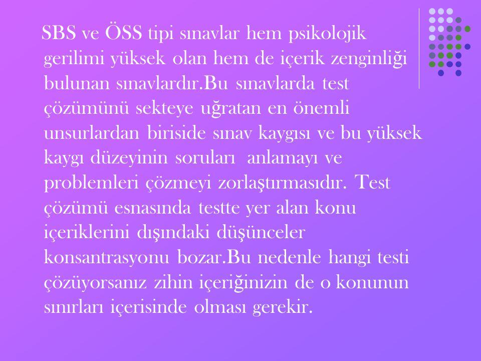 SBS ve ÖSS tipi sınavlar hem psikolojik gerilimi yüksek olan hem de içerik zenginliği bulunan sınavlardır.Bu sınavlarda test çözümünü sekteye uğratan en önemli unsurlardan biriside sınav kaygısı ve bu yüksek kaygı düzeyinin soruları anlamayı ve problemleri çözmeyi zorlaştırmasıdır.