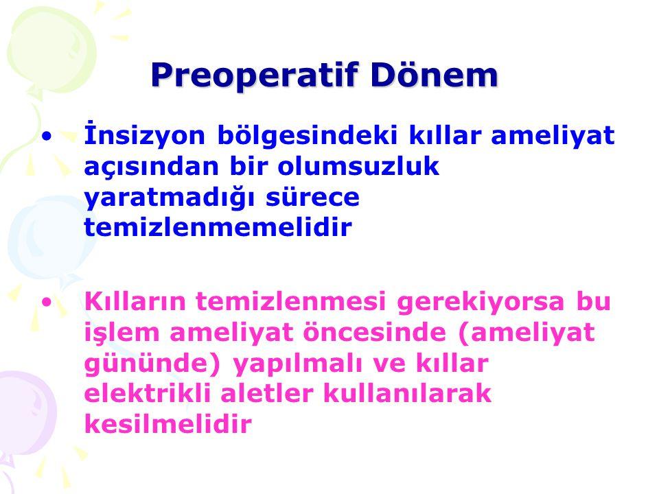 Preoperatif Dönem İnsizyon bölgesindeki kıllar ameliyat açısından bir olumsuzluk yaratmadığı sürece temizlenmemelidir.