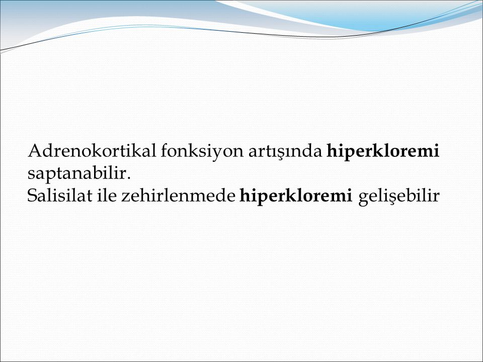 Adrenokortikal fonksiyon artışında hiperkloremi saptanabilir.