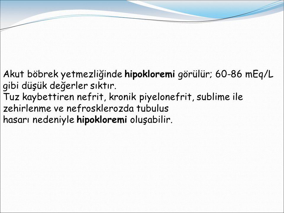 Akut böbrek yetmezliğinde hipokloremi görülür; 60-86 mEq/L gibi düşük değerler sıktır.