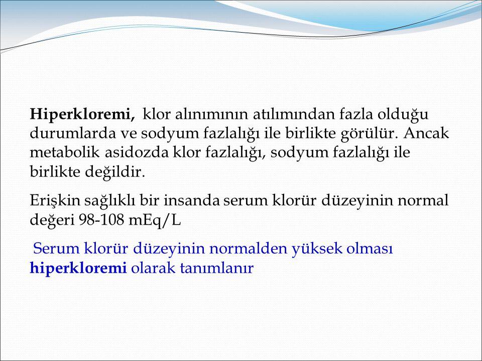 Hiperkloremi, klor alınımının atılımından fazla olduğu durumlarda ve sodyum fazlalığı ile birlikte görülür. Ancak metabolik asidozda klor fazlalığı, sodyum fazlalığı ile birlikte değildir.