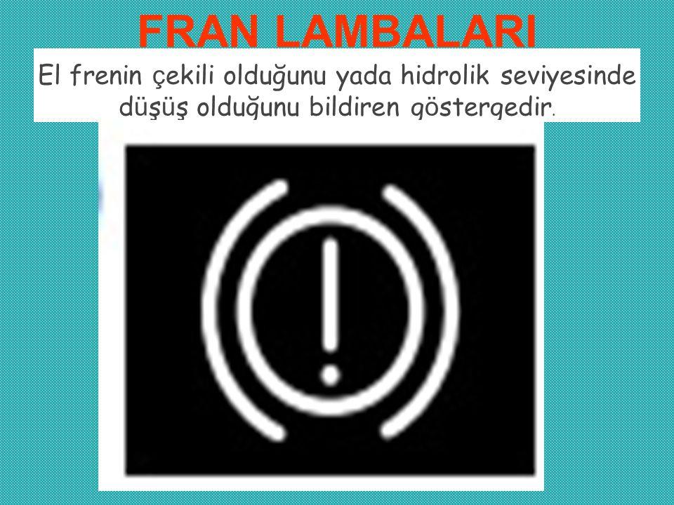FRAN LAMBALARI El frenin çekili olduğunu yada hidrolik seviyesinde düşüş olduğunu bildiren göstergedir.