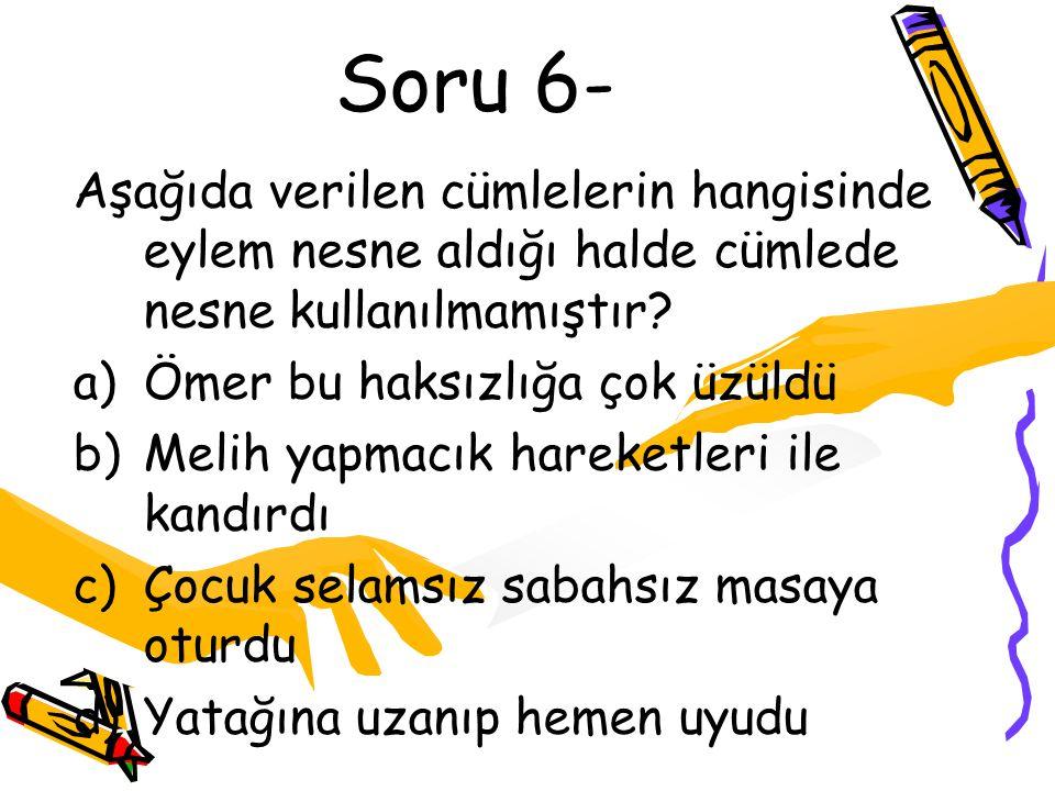Soru 6- Aşağıda verilen cümlelerin hangisinde eylem nesne aldığı halde cümlede nesne kullanılmamıştır
