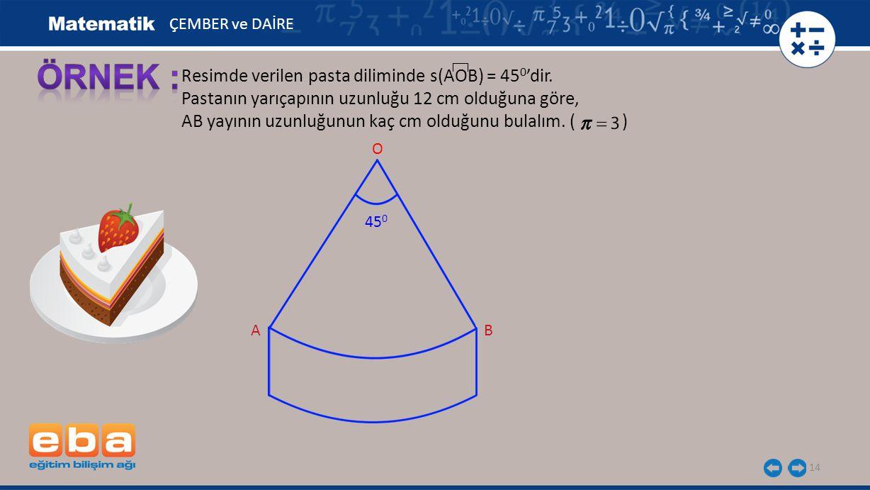 ÖRNEK : Resimde verilen pasta diliminde s(AOB) = 450'dir.