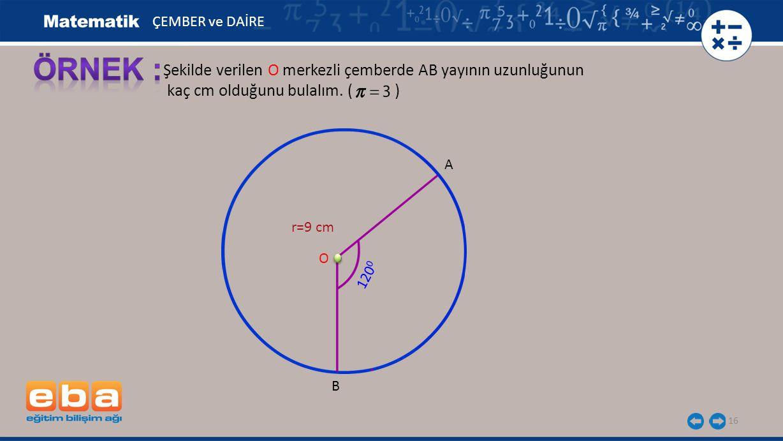 ÖRNEK : Şekilde verilen O merkezli çemberde AB yayının uzunluğunun