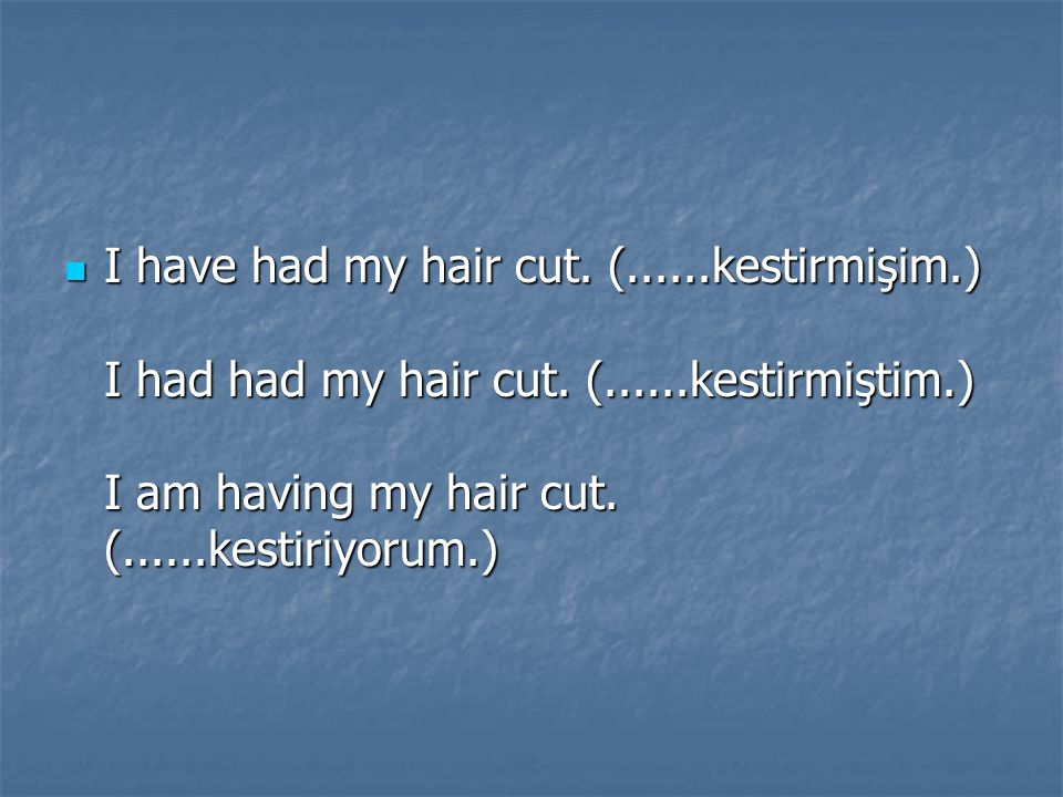 I have had my hair cut. (. kestirmişim. ) I had had my hair cut. (