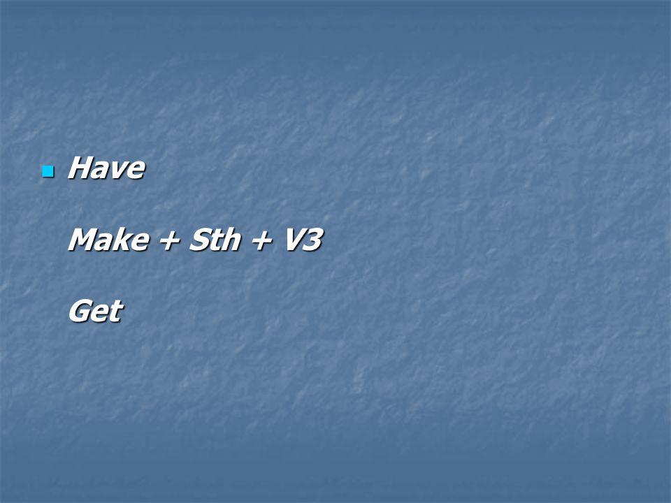 Have Make + Sth + V3 Get