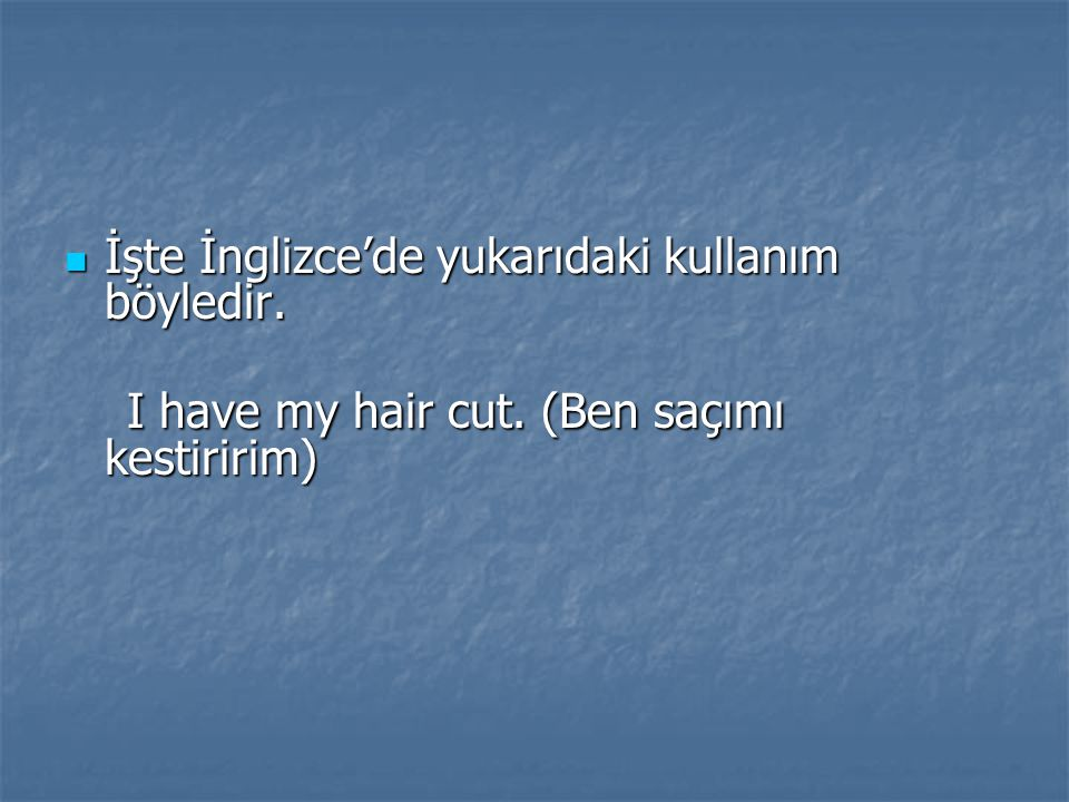 I have my hair cut. (Ben saçımı kestiririm)