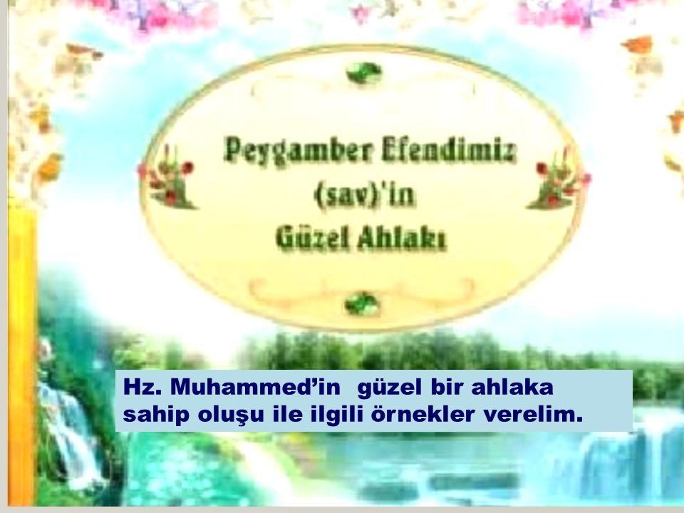 . Hz. Muhammed'in güzel bir ahlaka sahip oluşu ile ilgili örnekler verelim.