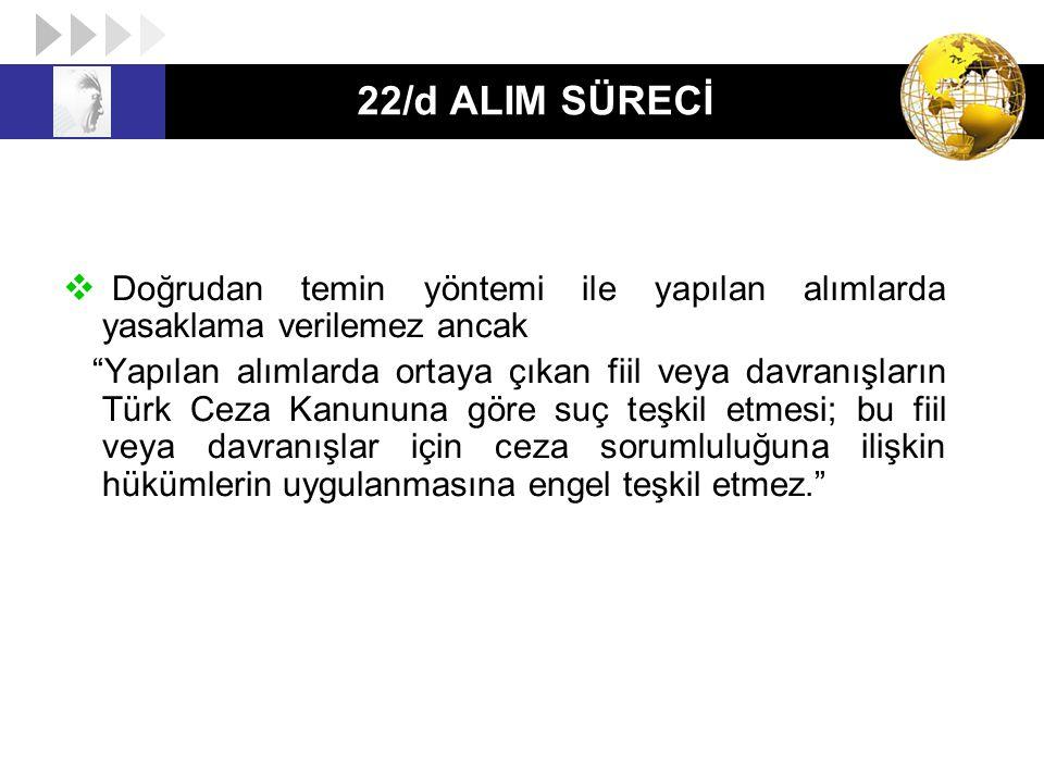22/d ALIM SÜRECİ Doğrudan temin yöntemi ile yapılan alımlarda yasaklama verilemez ancak.