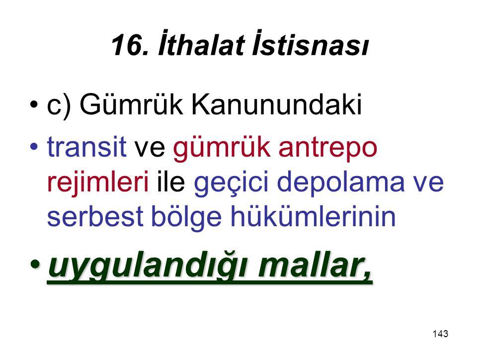 uygulandığı mallar, 16. İthalat İstisnası c) Gümrük Kanunundaki