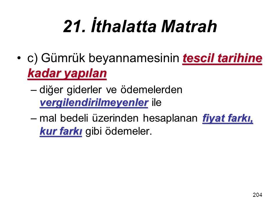 21. İthalatta Matrah c) Gümrük beyannamesinin tescil tarihine kadar yapılan. diğer giderler ve ödemelerden vergilendirilmeyenler ile.