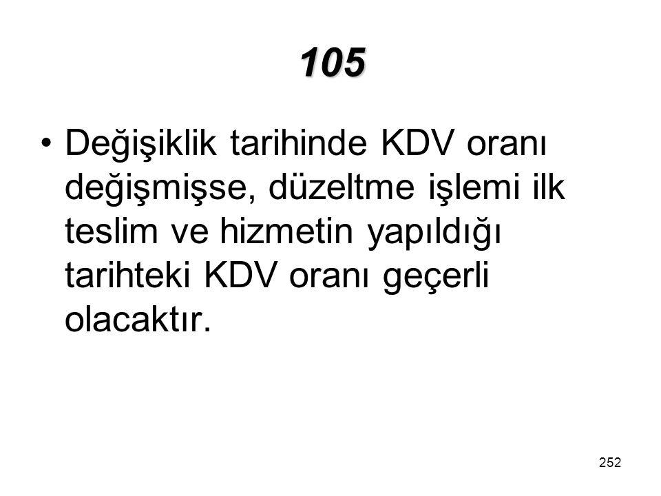 105 Değişiklik tarihinde KDV oranı değişmişse, düzeltme işlemi ilk teslim ve hizmetin yapıldığı tarihteki KDV oranı geçerli olacaktır.