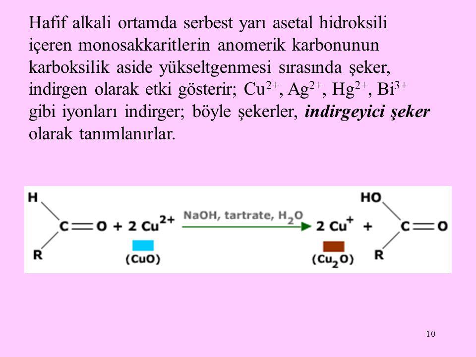 Hafif alkali ortamda serbest yarı asetal hidroksili içeren monosakkaritlerin anomerik karbonunun karboksilik aside yükseltgenmesi sırasında şeker, indirgen olarak etki gösterir; Cu2+, Ag2+, Hg2+, Bi3+ gibi iyonları indirger; böyle şekerler, indirgeyici şeker olarak tanımlanırlar.