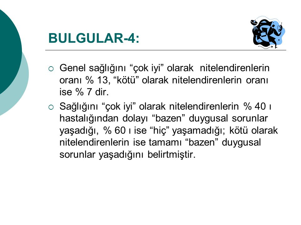 BULGULAR-4: Genel sağlığını çok iyi olarak nitelendirenlerin oranı % 13, kötü olarak nitelendirenlerin oranı ise % 7 dir.