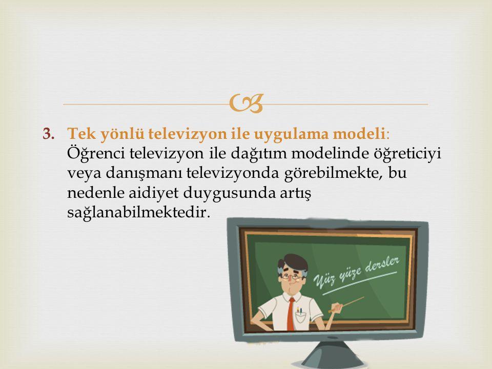Tek yönlü televizyon ile uygulama modeli: Öğrenci televizyon ile dağıtım modelinde öğreticiyi veya danışmanı televizyonda görebilmekte, bu nedenle aidiyet duygusunda artış sağlanabilmektedir.