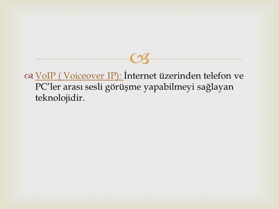 VoIP ( Voiceover IP): İnternet üzerinden telefon ve PC'ler arası sesli görüşme yapabilmeyi sağlayan teknolojidir.