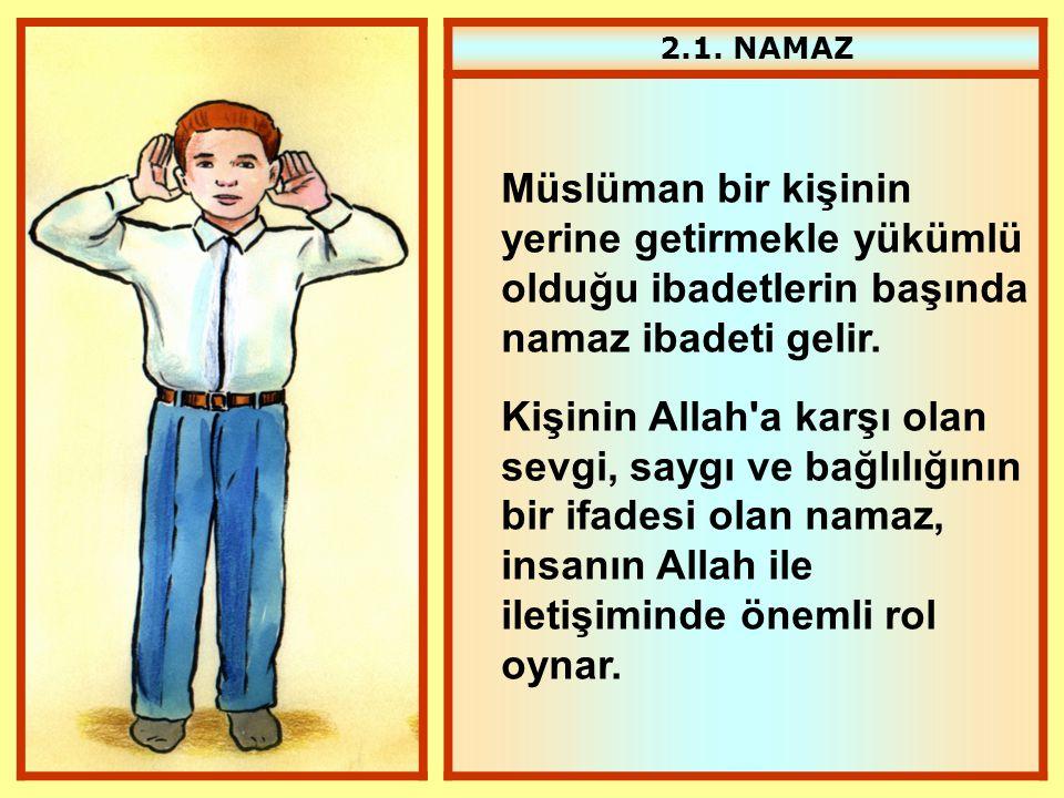 2.1. NAMAZ Müslüman bir kişinin yerine getirmekle yükümlü olduğu ibadetlerin başında namaz ibadeti gelir.