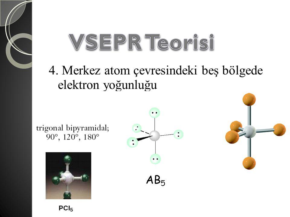 VSEPR Teorisi 4. Merkez atom çevresindeki beş bölgede elektron yoğunluğu AB5