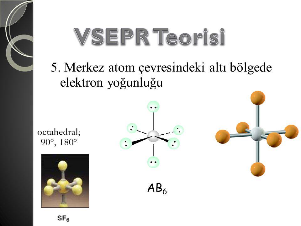 VSEPR Teorisi 5. Merkez atom çevresindeki altı bölgede elektron yoğunluğu AB6