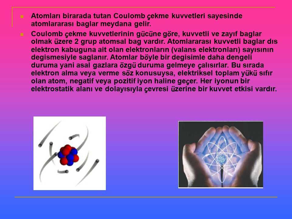 Atomları birarada tutan Coulomb çekme kuvvetleri sayesinde atomlararası baglar meydana gelir.