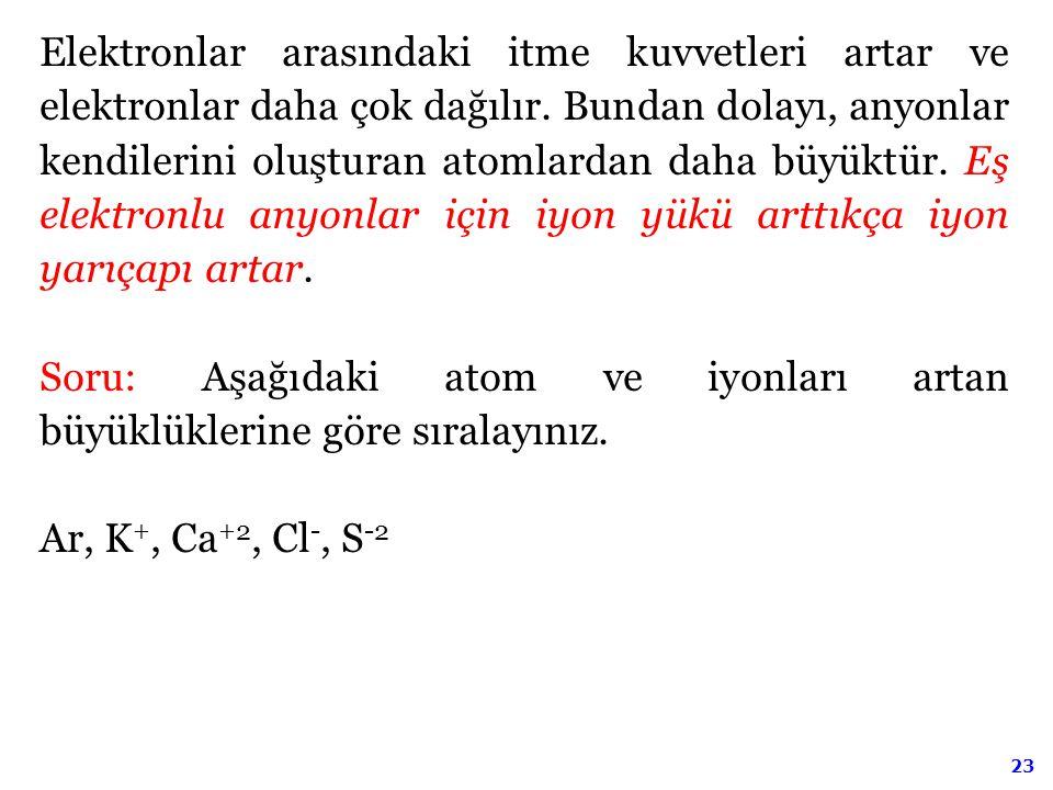 Elektronlar arasındaki itme kuvvetleri artar ve elektronlar daha çok dağılır. Bundan dolayı, anyonlar kendilerini oluşturan atomlardan daha büyüktür. Eş elektronlu anyonlar için iyon yükü arttıkça iyon yarıçapı artar.