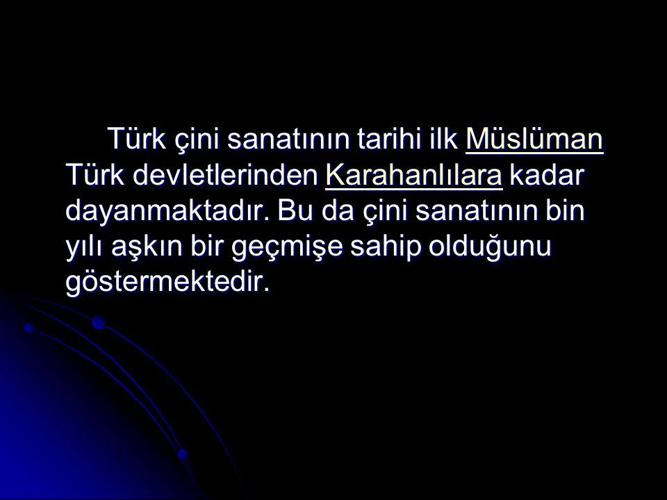 Türk çini sanatının tarihi ilk Müslüman Türk devletlerinden Karahanlılara kadar dayanmaktadır.